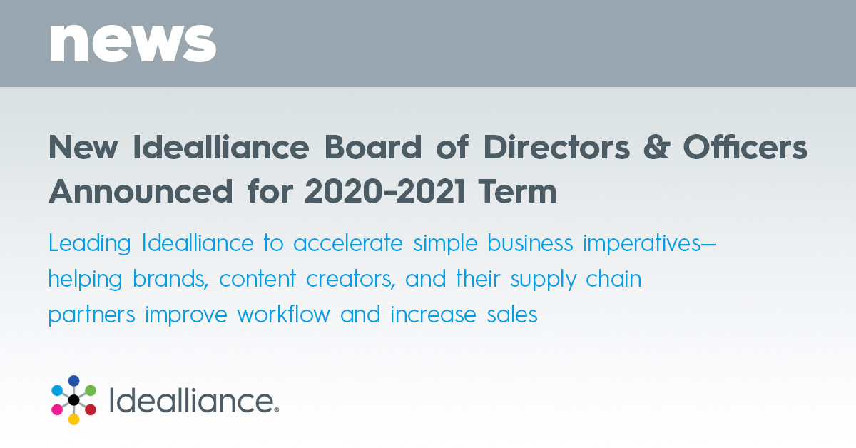 New Idealliance Board of Directors & Officers Announced for 2020-2021 Term Leading Idealliance to accelerate simple business imperatives—helping brands, content creators, and their supply chain partners improve workflow and increase sales