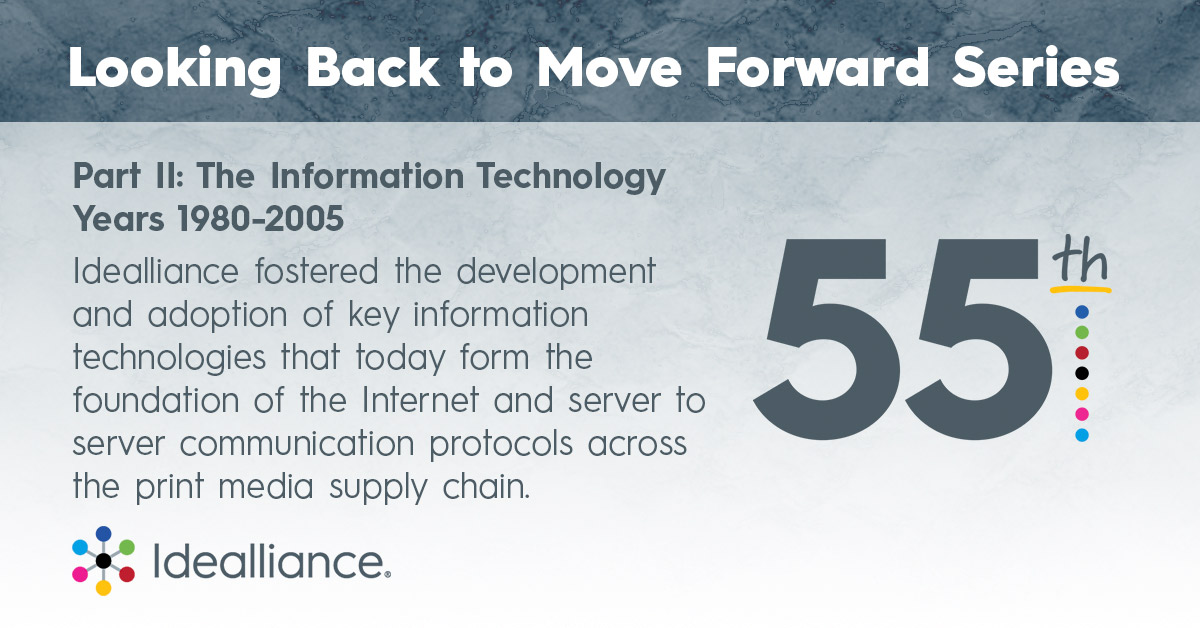 Part II: The Information Technology Years 1980-2005 Idealliance fostered the development and adoption of key information technologies that today form the foundation of the Internet and server to server communication protocols across the print media supply chain.