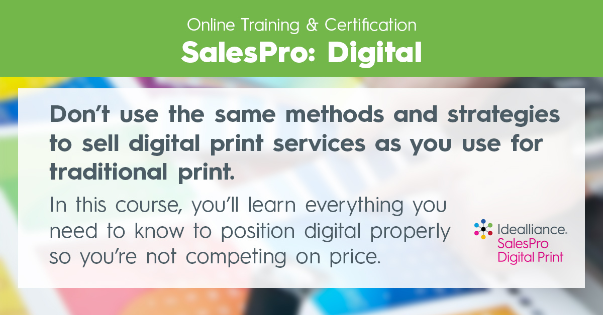 Idealliance Online Training & Certification SalesPro: Digital | Don't use the same methods and strategies to sell digital print services as you use for traditional print. In this course, you'll learn everything you need to know to position digital properly so you're not competing on price.