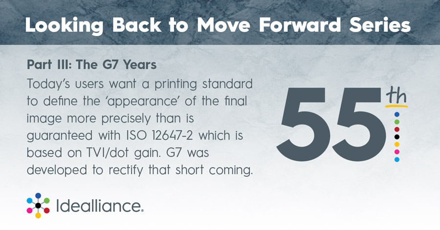 Part III: The G7 Years Today's users want a printing standard to define the 'appearance' of the final image more precisely than is guaranteed with ISO 12647-2 which is based on TVI/dot gain. G7 was developed to rectify that short coming.